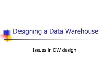 Designing a Data Warehouse Issues in DW design. Data Warehouse A read-only database for decision analysis Subject Oriented Integrated Time variant Nonvolatile.