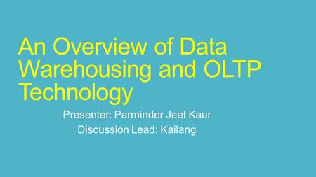 An Overview of Data Warehousing and OLTP Technology Presenter: Parminder Jeet Kaur Discussion Lead: Kailang.