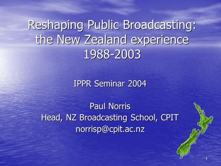 1 Reshaping Public Broadcasting: the New Zealand experience 1988-2003 IPPR Seminar 2004 Paul Norris Head, NZ Broadcasting School, CPIT