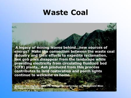 Waste Coal A legacy of mining leaves behind…new sources of energy? Make the connection between the waste coal industry and their efforts to expedite reclamation.
