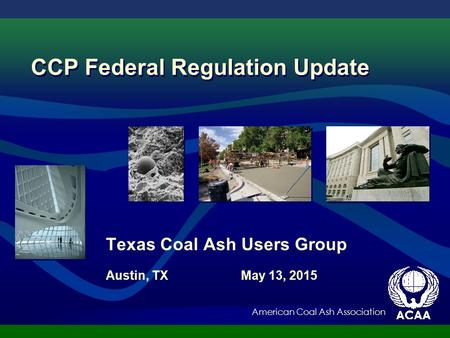 American Coal Ash Association Texas Coal Ash Users Group Austin, TX May 13, 2015 CCP Federal Regulation Update.