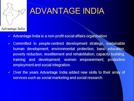 ADVANTAGE INDIA Advantage India is a non-profit social affairs organisation Committed to people-centred development strategy, sustainable human development,