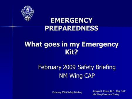 Joseph R. Perea, M.D., Maj, CAP NM Wing Director of Safety February 2009 Safety Briefing NM Wing CAP EMERGENCY PREPAREDNESS What goes in my Emergency Kit?