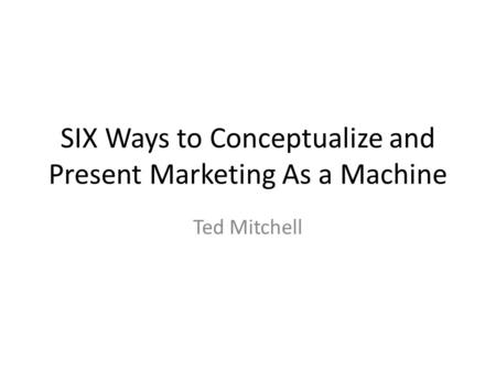 SIX Ways to Conceptualize and Present Marketing As a Machine Ted Mitchell.