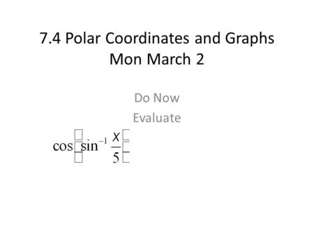 7.4 Polar Coordinates and Graphs Mon March 2 Do Now Evaluate.