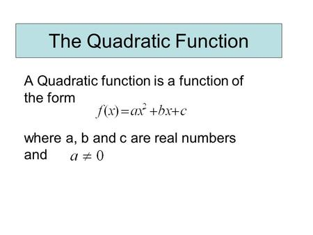 The Quadratic Function A Quadratic function is a function of the form where a, b and c are real numbers and.