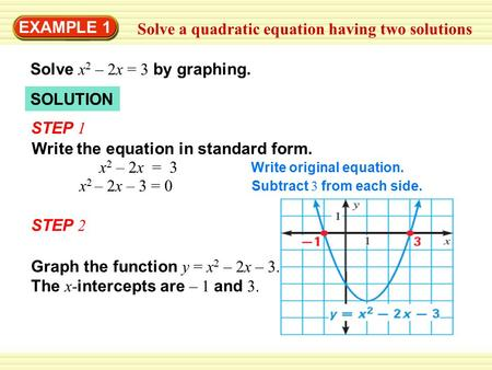 EXAMPLE 1 Solve a quadratic equation having two solutions Solve x 2 – 2x = 3 by graphing. STEP 1 Write the equation in standard form. Write original equation.