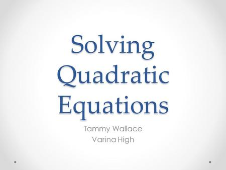 Solving Quadratic Equations Tammy Wallace Varina High.