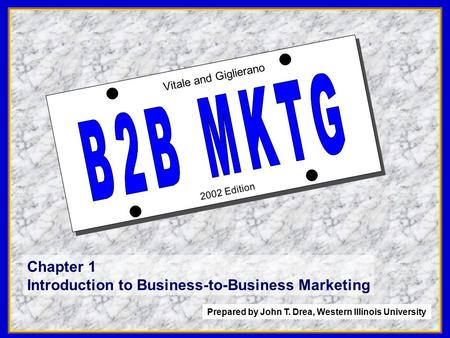 1 2002 Edition Vitale and Giglierano Chapter 1 Introduction to Business-to-Business Marketing Prepared by John T. Drea, Western Illinois University.