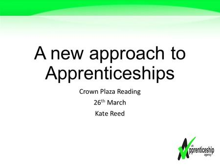 A new approach to Apprenticeships Crown Plaza Reading 26 th March Kate Reed.