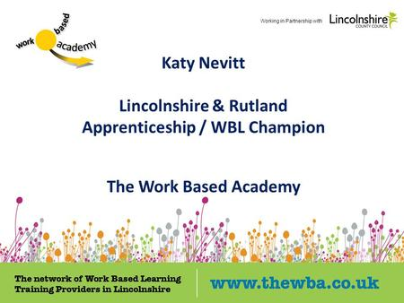 Katy Nevitt Lincolnshire & Rutland Apprenticeship / WBL Champion The Work Based Academy Working in Partnership with.