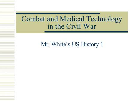 Combat and Medical Technology in the Civil War Mr. White's US History 1.