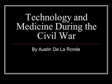 Technology and Medicine During the Civil War By Austin De La Ronde.