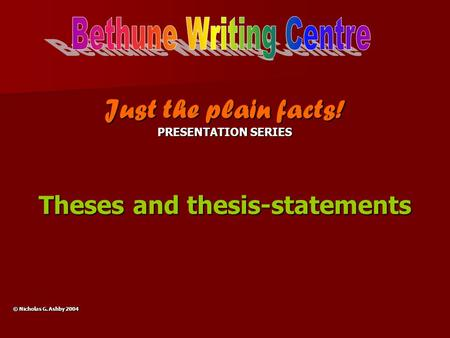 Just the plain facts! PRESENTATION SERIES Theses and thesis-statements © Nicholas G. Ashby 2004.