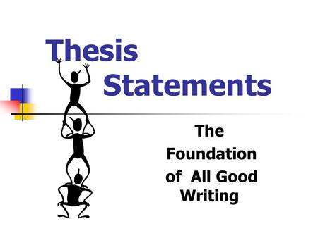 Thesis Statements The Foundation of All Good Writing.