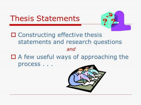 Thesis Statements  Constructing effective thesis statements and research questions and  A few useful ways of approaching the process...