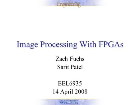 Image Processing With FPGAs Zach Fuchs Sarit Patel EEL6935 14 April 2008.
