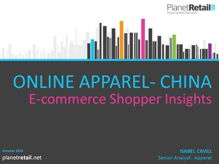 1 planetretail.net ONLINE APPAREL- CHINA E-commerce Shopper Insights October 2013 ISABEL CAVILL Senior Analyst - Apparel.