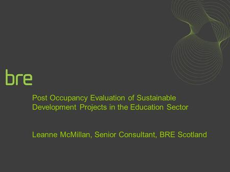 Post Occupancy Evaluation of Sustainable Development Projects in the Education Sector Leanne McMillan, Senior Consultant, BRE Scotland.