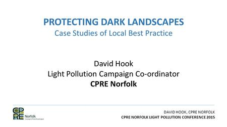 DAVID HOOK, CPRE NORFOLK CPRE NORFOLK LIGHT POLLUTION CONFERENCE 2015 PROTECTING DARK LANDSCAPES Case Studies of Local Best Practice David Hook Light Pollution.