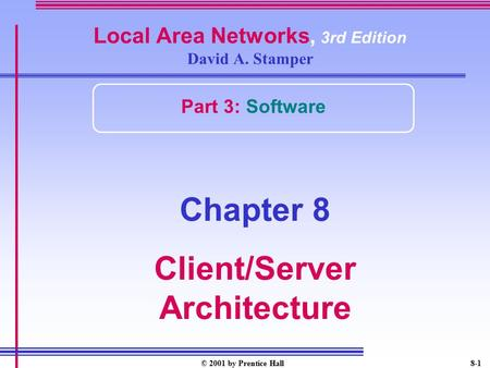 © 2001 by Prentice Hall8-1 Local Area Networks, 3rd Edition David A. Stamper Part 3: Software Chapter 8 Client/Server Architecture.