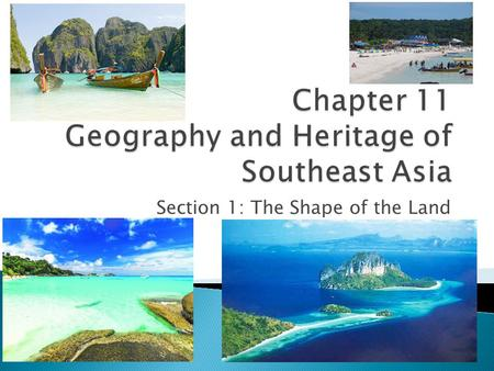 Section 1: The Shape of the Land.  Examine the physical geography of Southeast Asia.  Discuss the effects of geography on the history of SE Asia. 