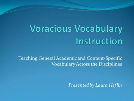 Teaching General Academic and Content-Specific Vocabulary Across the Disciplines Presented by Laura Heflin.