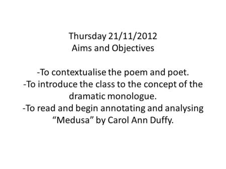 Thursday 21/11/2012 Aims and Objectives -To contextualise the poem and poet. -To introduce the class to the concept of the dramatic monologue. -To read.