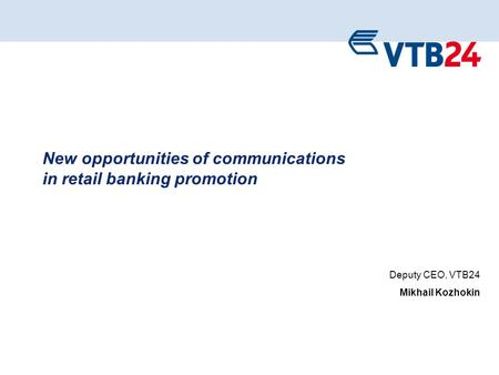 1 New opportunities of communications in retail banking promotion Deputy CEO, VTB24 Mikhail Kozhokin.