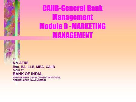 CAIIB-General Bank Management Module D -<strong>MARKETING</strong> MANAGEMENT BY S.V.ATRE Bsc, BA, LLB, MBA, CAIIB FACULTY, BANK OF INDIA, MANAGEMENT DEVELOPMENT INSTITUTE,