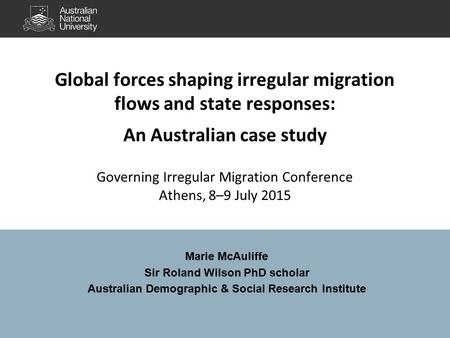 Global forces shaping irregular migration flows and state responses: An Australian case study Governing Irregular Migration Conference Athens, 8–9 July.