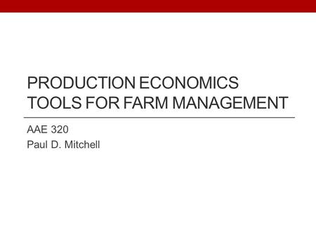 PRODUCTION ECONOMICS TOOLS FOR FARM MANAGEMENT AAE 320 Paul D. Mitchell.