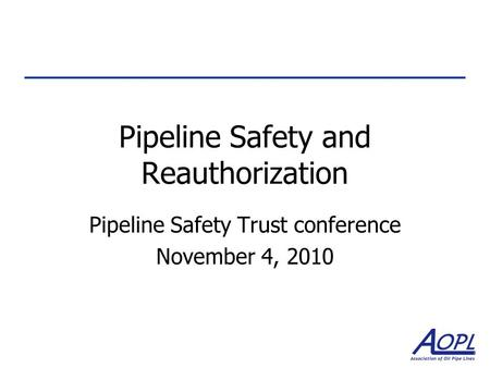 Pipeline Safety and Reauthorization Pipeline Safety Trust conference November 4, 2010.
