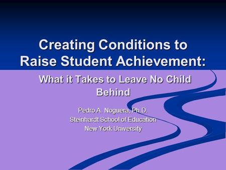 Creating Conditions to Raise Student Achievement: What it Takes to Leave No Child Behind Pedro A. Noguera, Ph.D. Steinhardt School of Education New York.