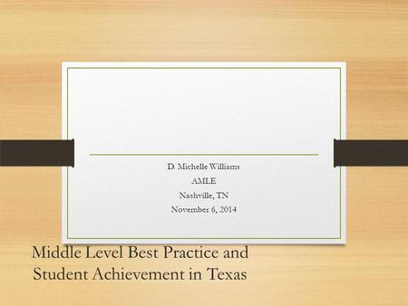 Middle Level Best Practice and Student Achievement in Texas D. Michelle Williams AMLE Nashville, TN November 6, 2014.