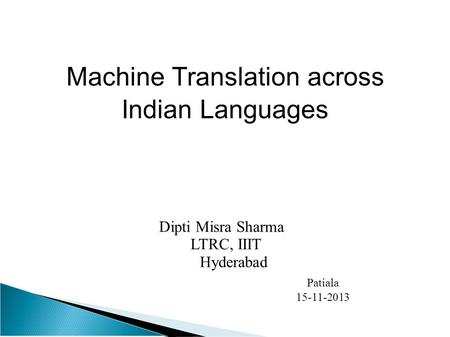 <strong>Machine</strong> <strong>Translation</strong> across Indian Languages Dipti Misra Sharma LTRC, IIIT Hyderabad Patiala 15-11-2013.