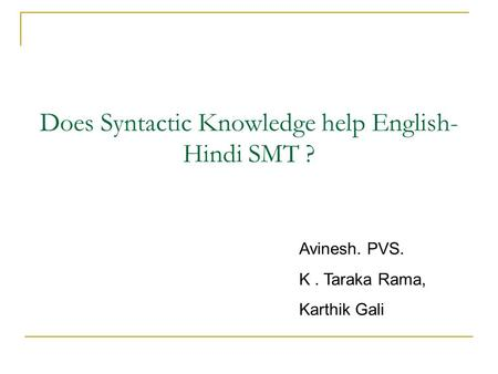 Does Syntactic Knowledge help English- Hindi SMT ? Avinesh. PVS. K. Taraka Rama, Karthik Gali.