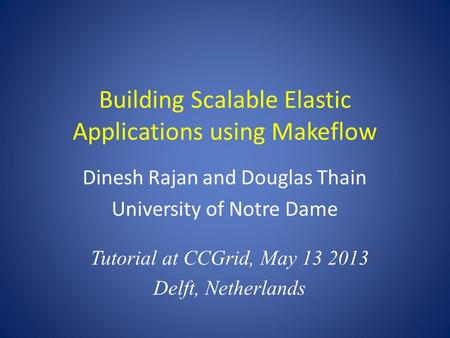 Building Scalable Elastic Applications using Makeflow Dinesh Rajan and Douglas Thain University of Notre Dame Tutorial at CCGrid, May 13 2013 Delft, Netherlands.
