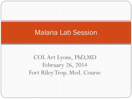 COL Art Lyons, PhD,MD February 26, 2014 Fort Riley Trop. Med. Course Malaria Lab Session.