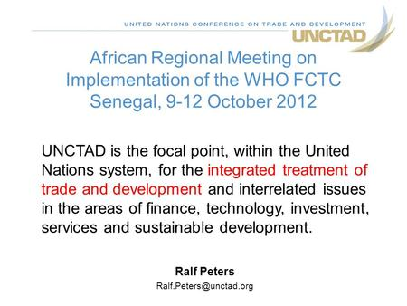 African Regional Meeting on Implementation of the WHO FCTC Senegal, 9-12 October 2012 Ralf Peters UNCTAD is the focal point, within.
