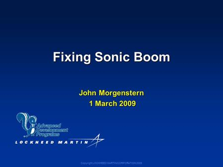 Copyright LOCKHEED MARTIN CORPORATION 2009 Fixing Sonic Boom John Morgenstern 1 March 2009 1 March 2009.
