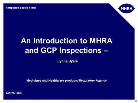 © Safeguarding public health Lynne Byers An Introduction to MHRA and GCP Inspections – Lynne Byers Medicines and Healthcare products Regulatory Agency.