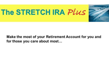 Make the most of your Retirement Account for you and for those you care about most… The STRETCH IRA Plus Source: Investment Company Institute.