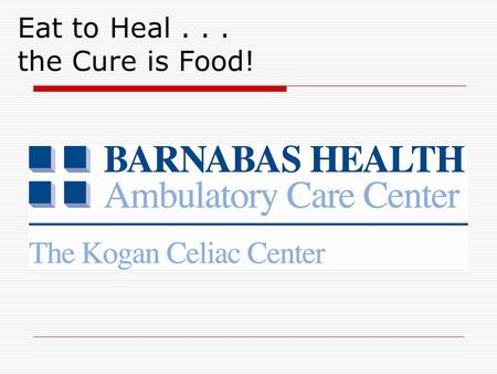 Eat to Heal... the Cure is Food!. Overview  Celiac Disease Definition Symptoms and presentations Diagnosis Treatment  The Kogan Celiac Center at Barnabas.