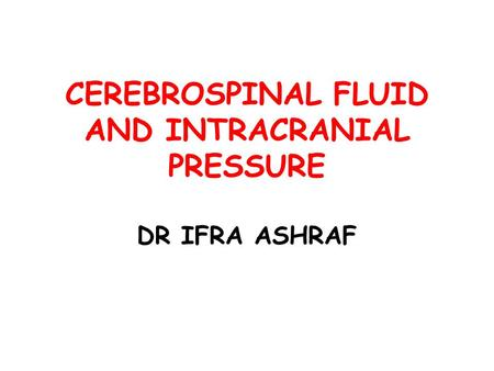 CEREBROSPINAL FLUID AND INTRACRANIAL PRESSURE DR IFRA ASHRAF.