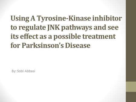 Using A Tyrosine-Kinase inhibitor to regulate JNK pathways and see its effect as a possible treatment for Parksinson's Disease By: Sobi Abbasi.