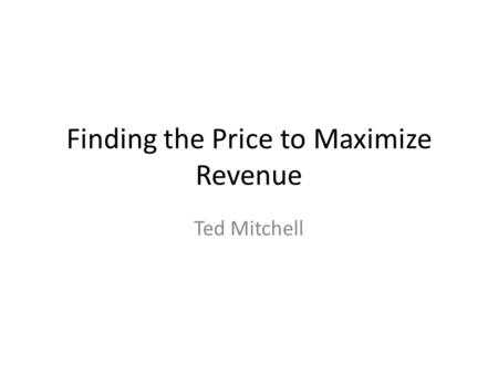 Finding the Price to Maximize Revenue Ted Mitchell.