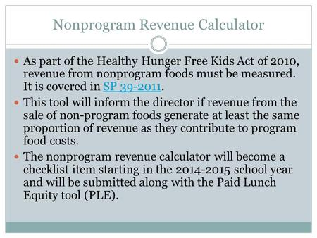 Nonprogram Revenue Calculator As part of the Healthy Hunger Free Kids Act of 2010, revenue from nonprogram foods must be measured. It is covered in SP.