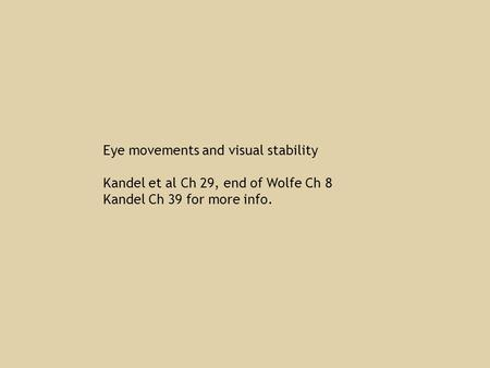Eye movements and visual stability Kandel et al Ch 29, end of Wolfe Ch 8 Kandel Ch 39 for more info.
