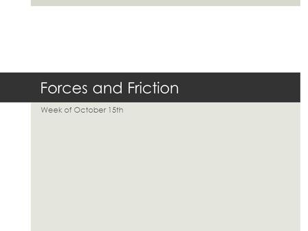 Forces and Friction Week of October 15th. What is a force?  A push or a pull exerted on an object in order to change the motion of the object; force.